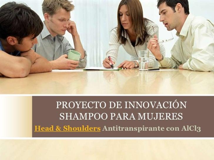 PROYECTO DE INNOVACIÓN      SHAMPOO PARA MUJERESHead & Shoulders Antitranspirante con AlCl3