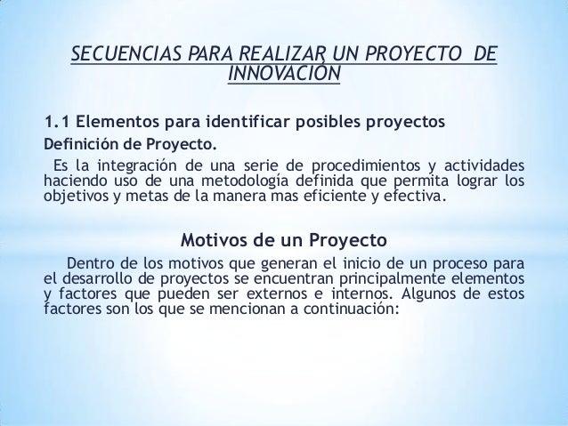 SECUENCIAS PARA REALIZAR UN PROYECTO DE INNOVACIÓN 1.1 Elementos para identificar posibles proyectos Definición de Proyect...