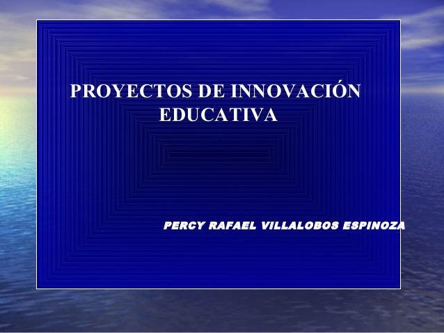 PROYECTOS DE INNOVACIÓN      EDUCATIVA       PERCY RAFAEL VILLALOBOS ESPINOZA