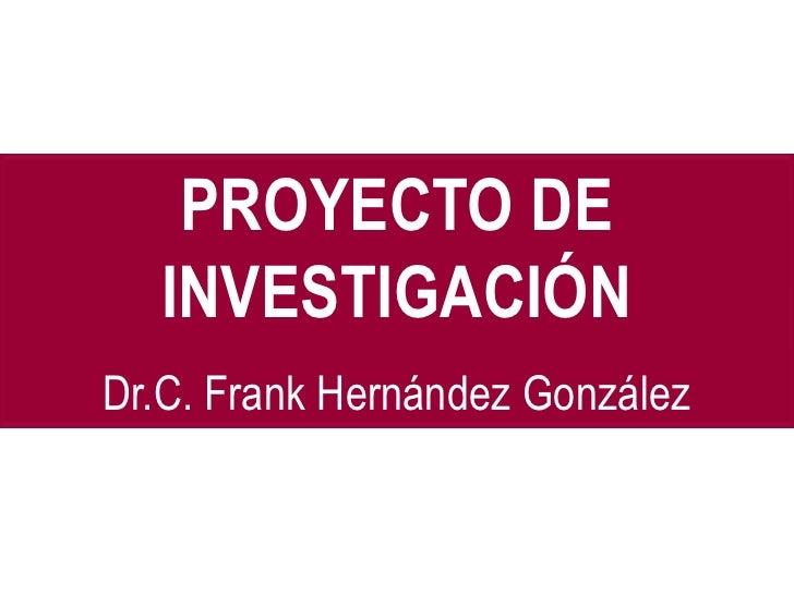 PROYECTO DE  INVESTIGACIÓNDr.C. Frank Hernández González