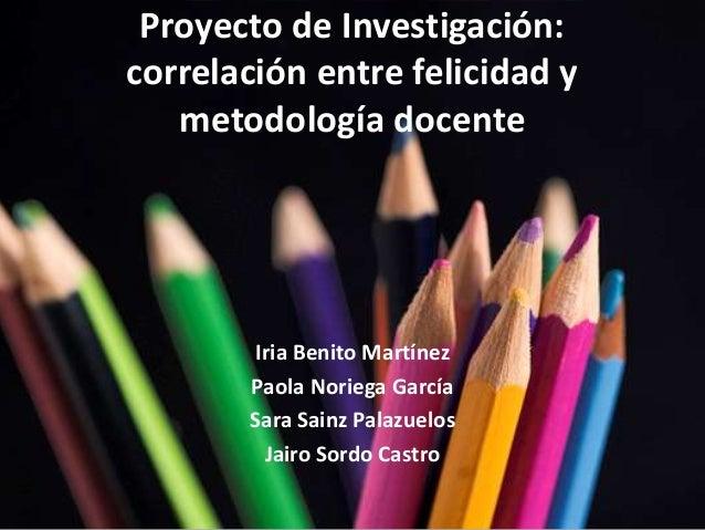 Proyecto de Investigación:  correlación entre felicidad y  metodología docente  Iria Benito Martínez  Paola Noriega García...