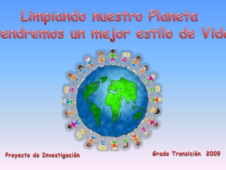 Limpiando nuestro Planeta <br />tendremos un mejor estilo de Vida<br />Grado Transición  2009<br />Proyecto de Investigaci...