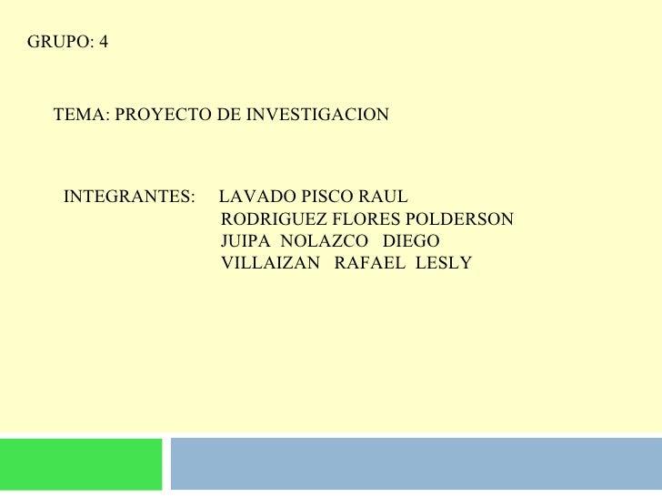 GRUPO: 4 TEMA: PROYECTO DE INVESTIGACION INTEGRANTES:  LAVADO PISCO RAUL RODRIGUEZ FLORES POLDERSON JUIPA  NOLAZCO  DIEGO ...