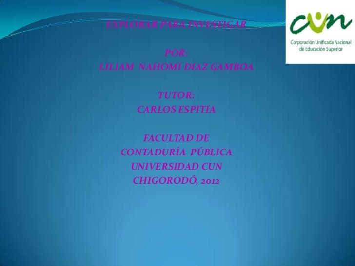 EXPLORAR PARA INVESTIGAR          POR:LILIAM NAHOMI DIAZ GAMBOA         TUTOR:      CARLOS ESPITIA       FACULTAD DE   CON...