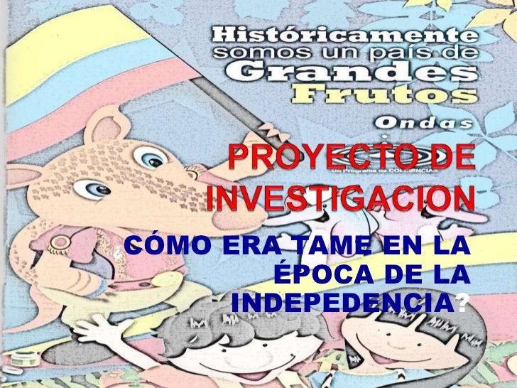 PROYECTO DE INVESTIGACION <br />¿CÓMO ERA TAME EN LA ÉPOCA DE LA INDEPEDENCIA?<br />