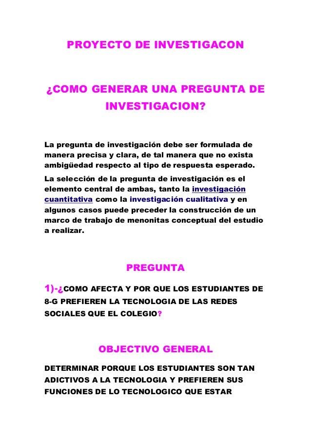 PROYECTO DE INVESTIGACON ¿COMO GENERAR UNA PREGUNTA DE INVESTIGACION? La pregunta de investigación debe ser formulada de m...