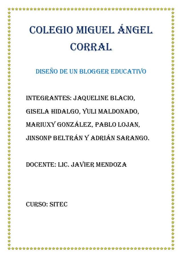 Colegio Miguel Ángel Corral Diseño de un blogger educativo  Integrantes: Jaqueline blacio, Gisela hidalgo, yuli Maldonado,...
