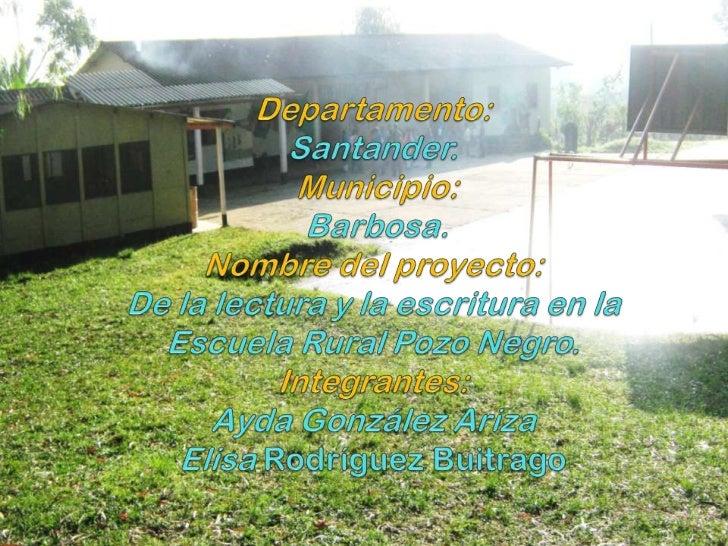 Departamento:Santander. Municipio:Barbosa.Nombre del proyecto:  De la lectura y la escritura en la Escuela Rural Pozo Negr...