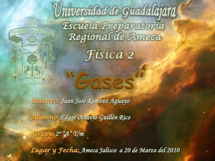 """Universidad de Guadalajara<br />Escuela Preparatoria <br />Regional de Ameca<br />Física 2<br />""""Gases""""<br />Maestro: Juan..."""