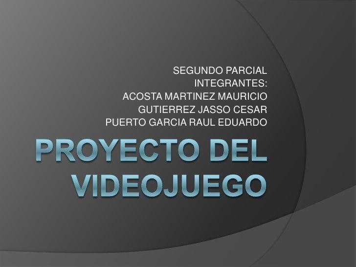 PROYECTO DEL VIDEOJUEGO<br />SEGUNDO PARCIAL<br />INTEGRANTES:<br />ACOSTA MARTINEZ MAURICIO<br />GUTIERREZ JASSO CESAR<br...