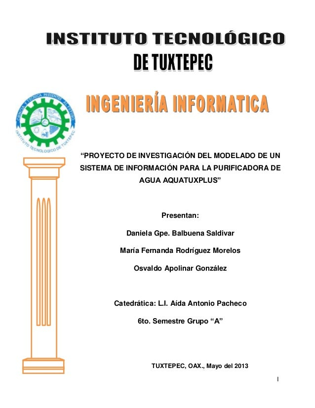 """<a  """"PROYECTO DE INVESTIGACIÓN DEL MODELADO DE UN SISTEMA DE INFORMACIÓN PARA LA PURIFICADORA DE AGUA AQUATUXPLUS""""  Presen..."""