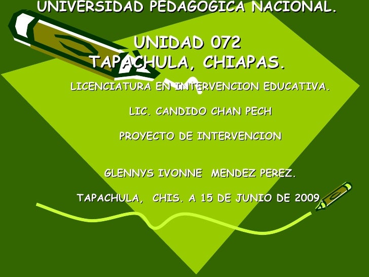 UNIVERSIDAD PEDAGOGICA NACIONAL.  UNIDAD 072 TAPACHULA, CHIAPAS. LICENCIATURA EN INTERVENCION EDUCATIVA. LIC. CANDIDO CHAN...