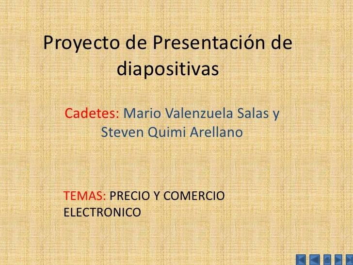 Proyecto de Presentación de diapositivas<br />Cadetes: Mario Valenzuela Salas y Steven Quimi Arellano<br />TEMAS: PRECIO Y...