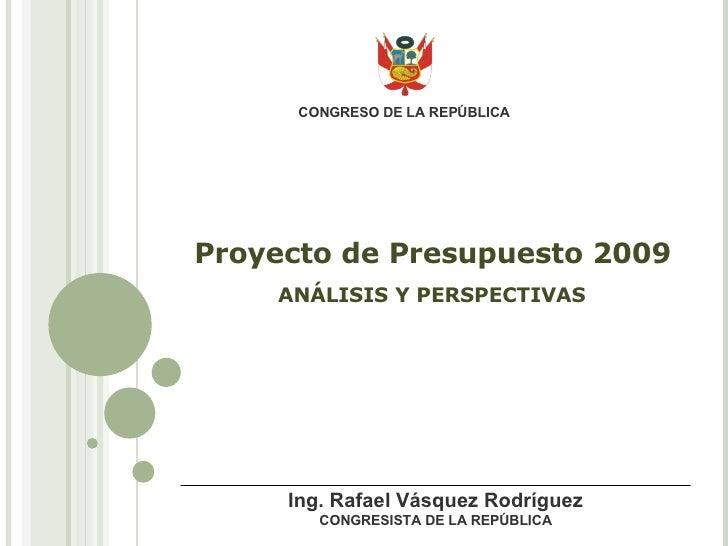 Proyecto de Presupuesto 2009 ANÁLISIS Y PERSPECTIVAS CONGRESO DE LA REPÚBLICA Ing. Rafael Vásquez Rodríguez CONGRESISTA DE...