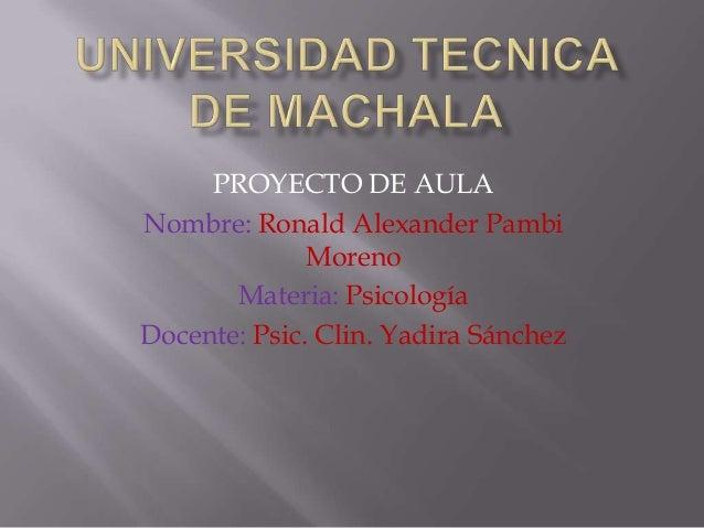 PROYECTO DE AULA Nombre: Ronald Alexander Pambi Moreno Materia: Psicología Docente: Psic. Clin. Yadira Sánchez
