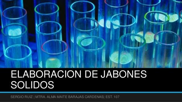 ELABORACION DE JABONESSOLIDOSSERGIO RUIZ | MTRA. ALMA MAITE BARAJAS CARDENAS| EST. 107
