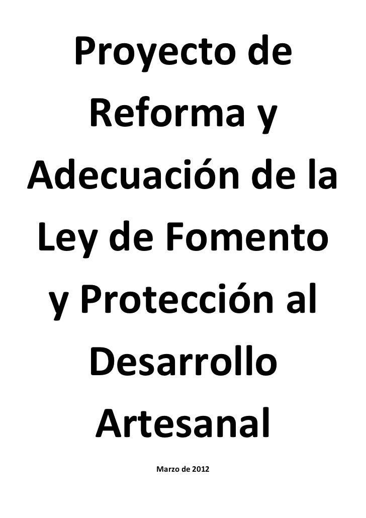 Proyecto de   Reforma yAdecuación de laLey de Fomento y Protección al   Desarrollo    Artesanal      Marzo de 2012