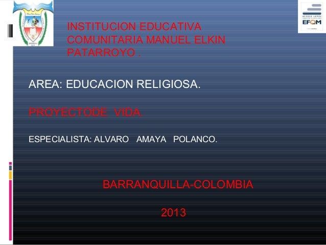 INSTITUCION EDUCATIVA       COMUNITARIA MANUEL ELKIN       PATARROYO .AREA: EDUCACION RELIGIOSA.PROYECTODE VIDA.ESPECIALIS...