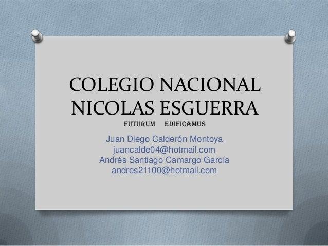 COLEGIO NACIONALNICOLAS ESGUERRAFUTURUM EDIFICAMUSJuan Diego Calderón Montoyajuancalde04@hotmail.comAndrés Santiago Camarg...