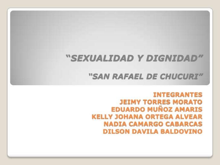 """""""SEXUALIDAD Y DIGNIDAD""""""""SAN RAFAEL DE CHUCURI""""INTEGRANTESJEIMY TORRES MORATOEDUARDO MUÑOZ AMARISKELLY JOHANA ORTEGA ALVEAR..."""