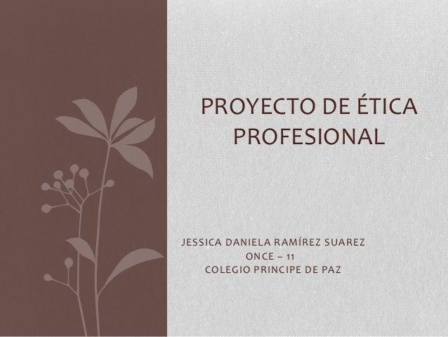 PROYECTO DE ÉTICA PROFESIONAL  JESSICA DANIELA RAMÍREZ SUAREZ ONCE – 11 COLEGIO PRINCIPE DE PAZ