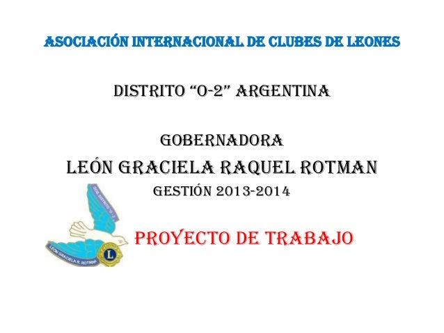 "ASOCIACIÓN INTERNACIONAL DE CLUBES DE LEONES Distrito ""o-2"" argentina Gobernadora León Graciela Raquel Rotman Gestión 2013..."