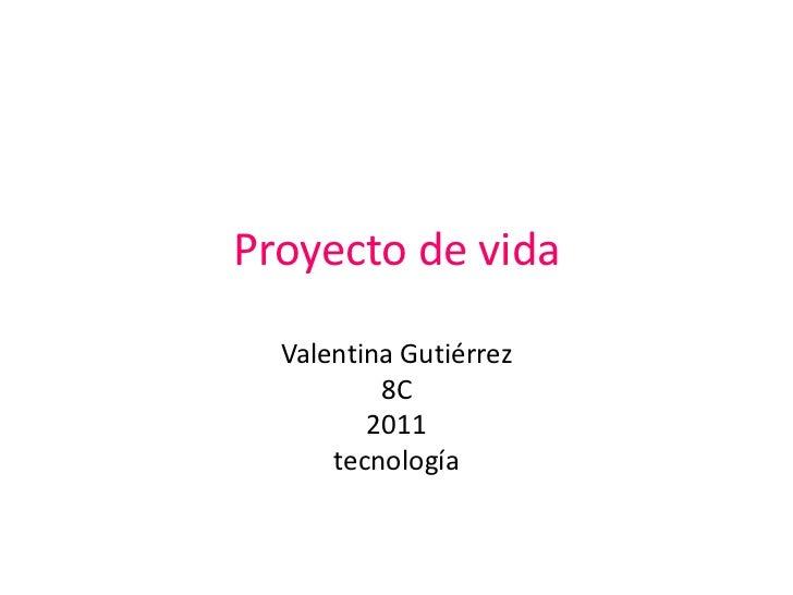 Proyecto de vida<br />Valentina Gutiérrez <br />8C<br />2011 <br />tecnología<br />