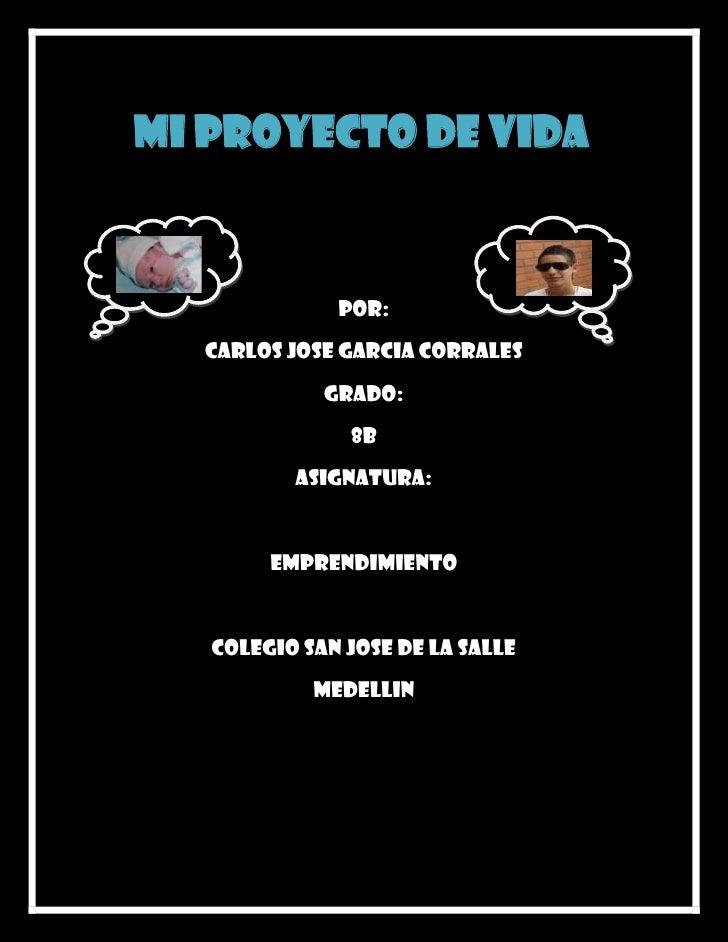 Mi proyecto de vida              POR:  CARLOS JOSE GARCIA CORRALES             GRADO:               8B          ASIGNATURA...