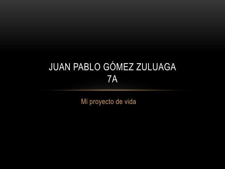 JUAN PABLO GÓMEZ ZULUAGA            7A      Mi proyecto de vida