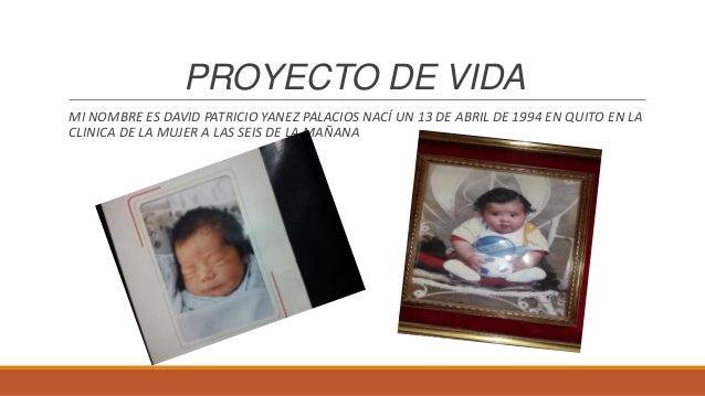 PROYECTO DE VIDAMI NOMBRE ES DAVID PATRICIO YANEZ PALACIOS NACÍ UN 13 DE ABRIL DE 1994 EN QUITO EN LACLINICA DE LA MUJER A...