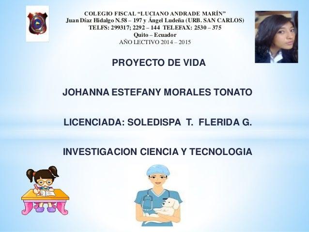 PROYECTO DE VIDA JOHANNA ESTEFANY MORALES TONATO LICENCIADA: SOLEDISPA T. FLERIDA G. INVESTIGACION CIENCIA Y TECNOLOGIA CO...