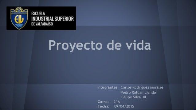 Proyecto de vida Integrantes: Carlos Rodríguez Morales Pedro Roldan Liendo Felipe Silva Jil Curso: 2°A Fecha: 09/04/2015