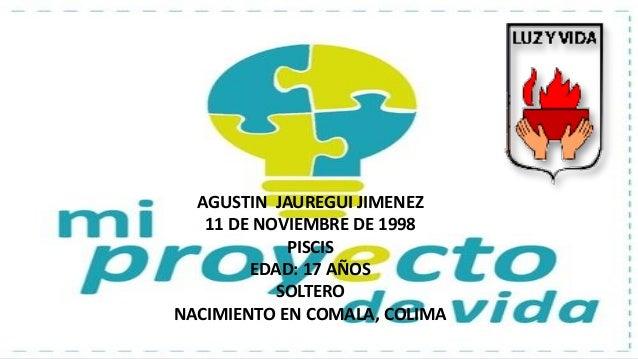 AGUSTIN JAUREGUI JIMENEZ 11 DE NOVIEMBRE DE 1998 PISCIS EDAD: 17 AÑOS SOLTERO NACIMIENTO EN COMALA, COLIMA