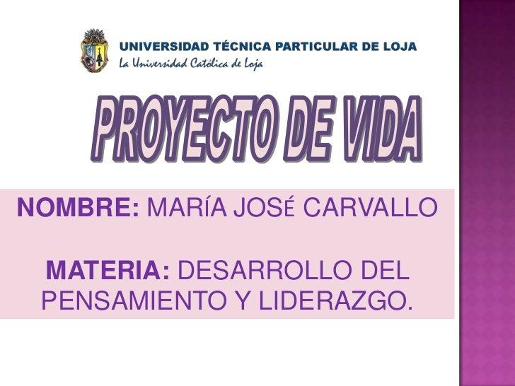 PROYECTO DE VIDA<br />NOMBRE: MARÍA JOSÉ CARVALLO <br />MATERIA: DESARROLLO DEL PENSAMIENTO Y LIDERAZGO.<br />