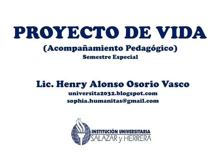 PROYECTO DE VIDA(Acompañamiento Pedagógico)Semestre Especial<br />Lic. Henry Alonso Osorio Vasco<br />universita2032.blogs...