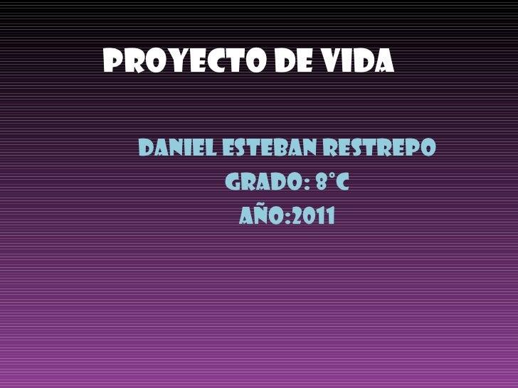 Proyecto De Vida Daniel esteban Restrepo Grado: 8°c Año:2011
