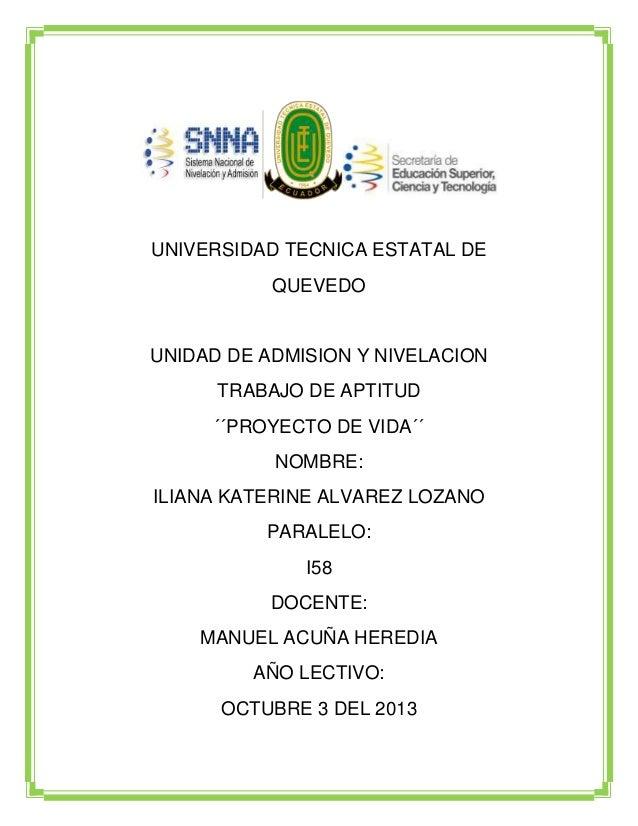 UNIVERSIDAD TECNICA ESTATAL DE QUEVEDO  UNIDAD DE ADMISION Y NIVELACION TRABAJO DE APTITUD ´´PROYECTO DE VIDA´´ NOMBRE: IL...