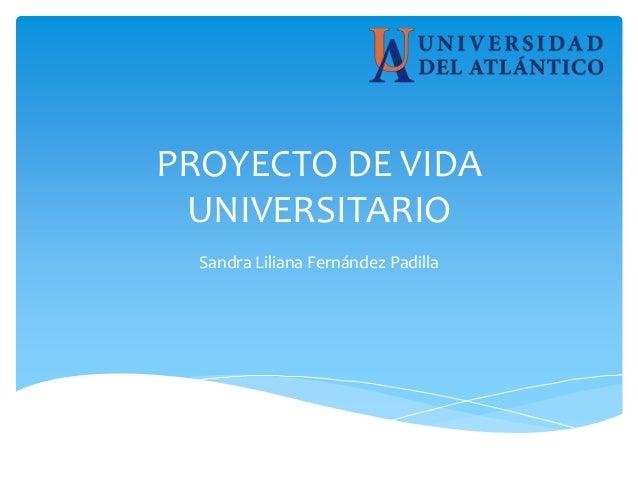 PROYECTO DE VIDA UNIVERSITARIO Sandra Liliana Fernández Padilla