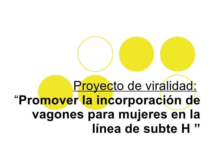 """Proyecto de viralidad:   """" Promover la incorporación de vagones para mujeres en la línea de subte H """""""