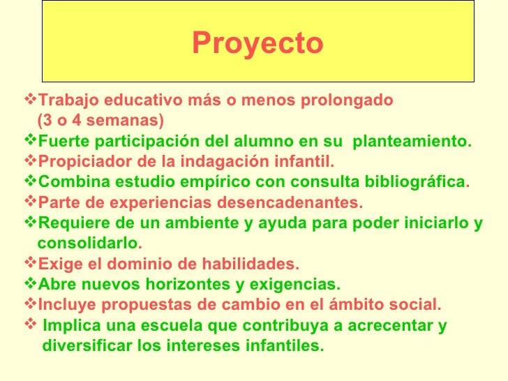 Proyecto <ul><li>Trabajo educativo más o menos prolongado  </li></ul><ul><li>(3 o 4 semanas) </li></ul><ul><li>Fuerte part...