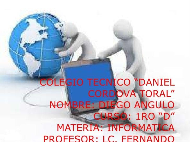 """COLEGIO TECNICO """"DANIEL        CORDOVA TORAL"""" NOMBRE: DIEGO ANGULO         CURSO: 1RO """"D""""   MATERIA: INFORMATICA"""