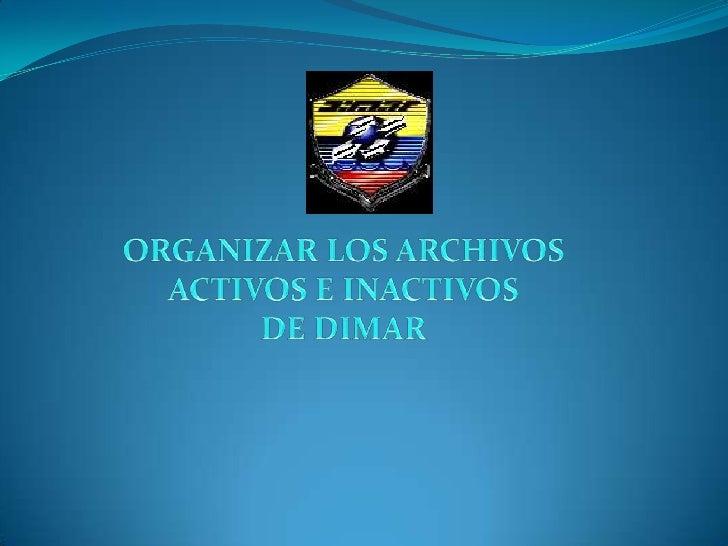 ORGANIZAR LOS ARCHIVOS <br />ACTIVOS E INACTIVOS <br />DE DIMAR <br />