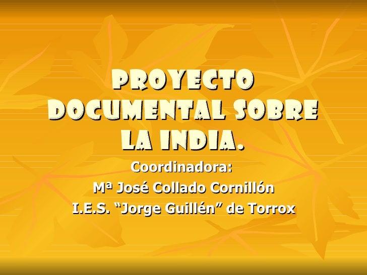 "Proyecto documental sobre la india. Coordinadora:  Mª José Collado Cornillón I.E.S. ""Jorge Guillén"" de Torrox"