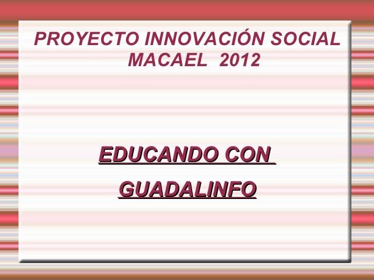PROYECTO INNOVACIÓN SOCIAL       MACAEL 2012     EDUCANDO CON       GUADALINFO