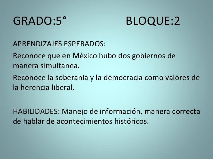 GRADO:5°  BLOQUE:2  <ul><li>APRENDIZAJES ESPERADOS:  </li></ul><ul><li>Reconoce que en México hubo dos gobiernos de manera...