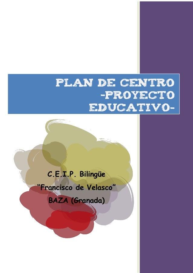 "PLAN DE CENTRO          –Proyecto         EDUCATIVO-  C.E.I.P. Bilingüe""Francisco de Velasco""   BAZA (Granada)"