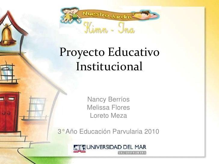 Proyecto Educativo Institucional<br />Nancy Berríos<br />Melissa Flores<br />Loreto Meza<br />3° Año Educación Parvularia ...