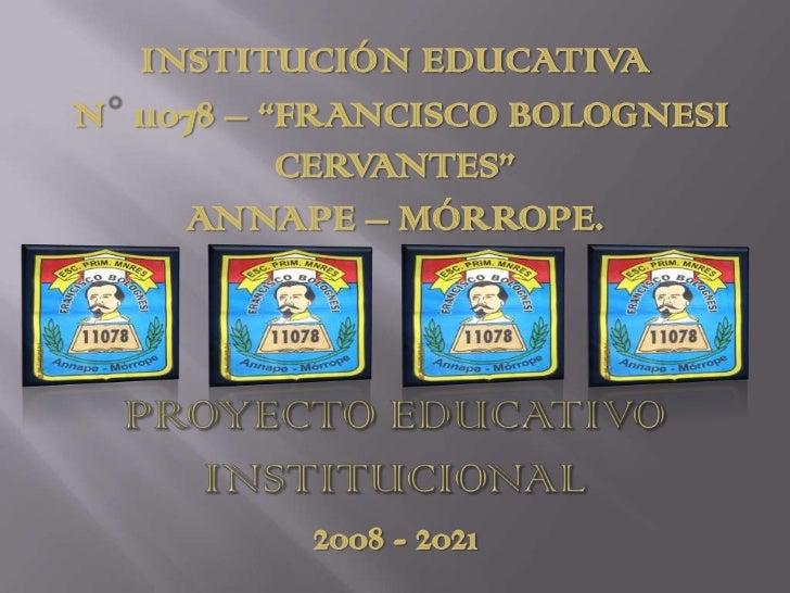 "INSTITUCIÓN EDUCATIVA<br /> N° 11078 – ""FRANCISCO BOLOGNESI CERVANTES""<br />ANNAPE – MÓRROPE.<br />PROYECTO EDUCATIVO INST..."