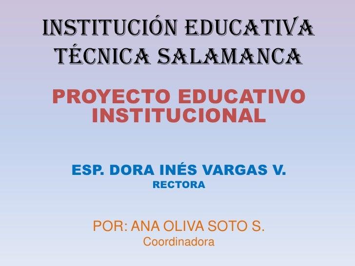 INSTITUCIÓN EDUCATIVA  TÉCNICA SALAMANCA PROYECTO EDUCATIVO    INSTITUCIONAL    ESP. DORA INÉS VARGAS V.            RECTOR...