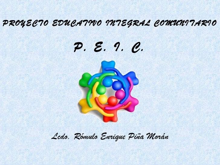 PROYECTO EDUCATIVO INTEGRAL COMUNITARIO P. E. I. C. Lcdo. Rómulo Enrique Piña Morán